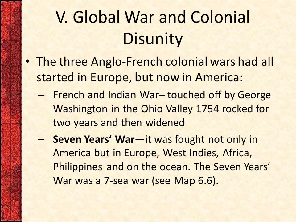V. Global War and Colonial Disunity The three Anglo-French colonial wars had all started in Europe, but now in America: – French and Indian War– touch