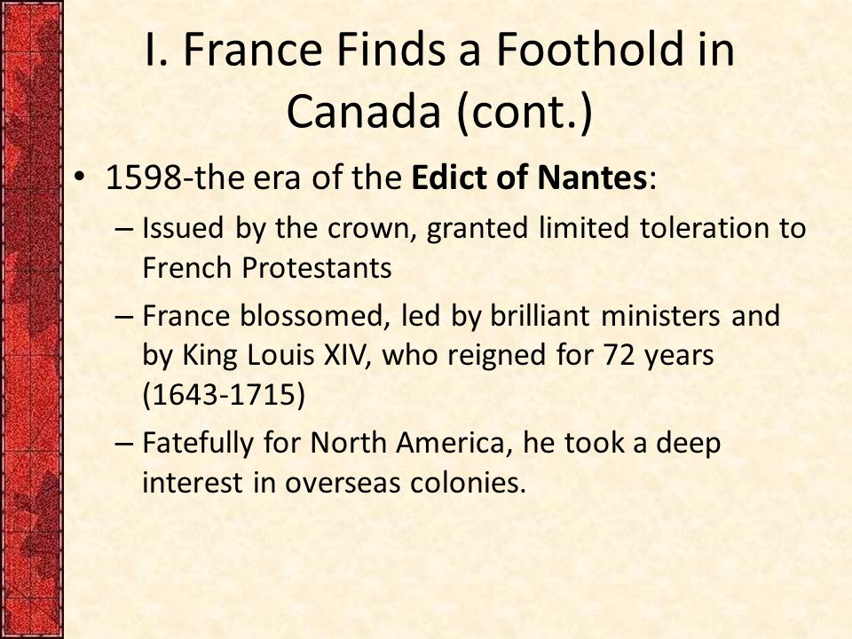 I. France Finds a Foothold in Canada (cont.) 1598-the era of the Edict of Nantes: – Issued by the crown, granted limited toleration to French Protesta