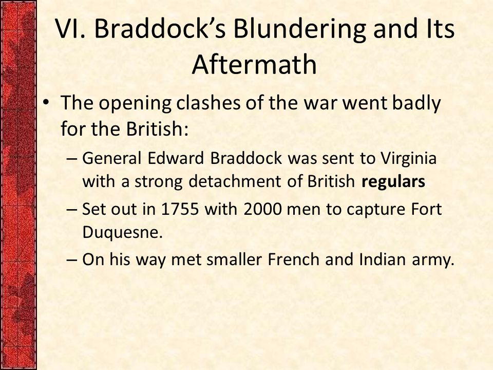 VI. Braddock's Blundering and Its Aftermath The opening clashes of the war went badly for the British: – General Edward Braddock was sent to Virginia