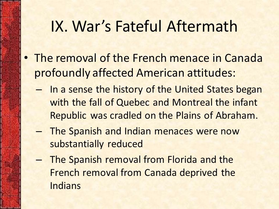 IX. War's Fateful Aftermath The removal of the French menace in Canada profoundly affected American attitudes: – In a sense the history of the United