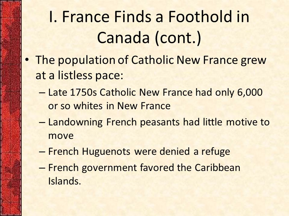 I. France Finds a Foothold in Canada (cont.) The population of Catholic New France grew at a listless pace: – Late 1750s Catholic New France had only