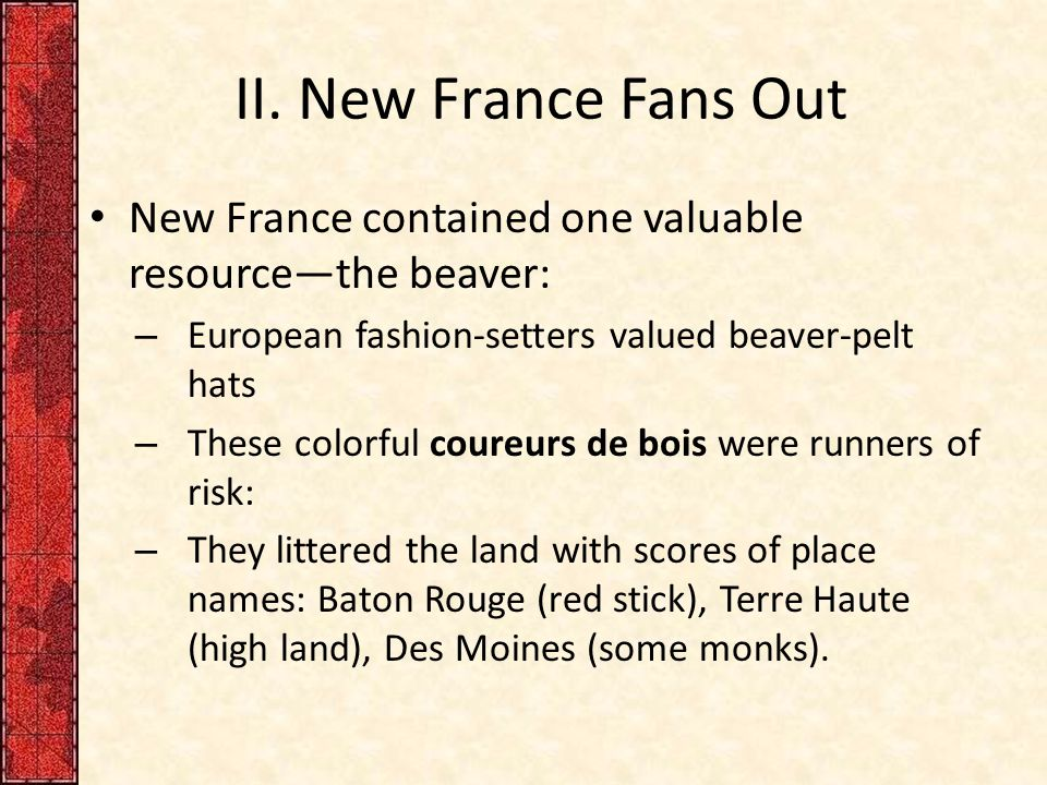 II. New France Fans Out New France contained one valuable resource—the beaver: – European fashion-setters valued beaver-pelt hats – These colorful cou