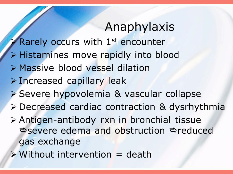 Anaphylaxis  Rarely occurs with 1 st encounter  Histamines move rapidly into blood  Massive blood vessel dilation  Increased capillary leak  Severe hypovolemia & vascular collapse  Decreased cardiac contraction & dysrhythmia  Antigen-antibody rxn in bronchial tissue  severe edema and obstruction  reduced gas exchange  Without intervention = death