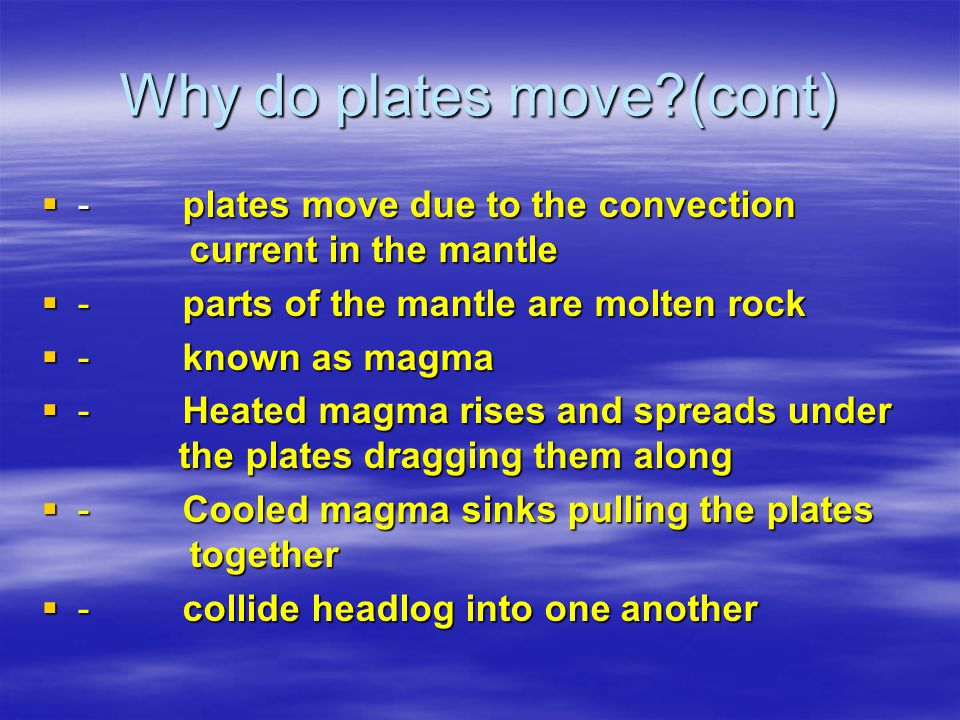 Why do plates move (cont)  - plates move due to the convection current in the mantle  - parts of the mantle are molten rock  - known as magma  - Heated magma rises and spreads under the plates dragging them along  - Cooled magma sinks pulling the plates together  - collide headlog into one another
