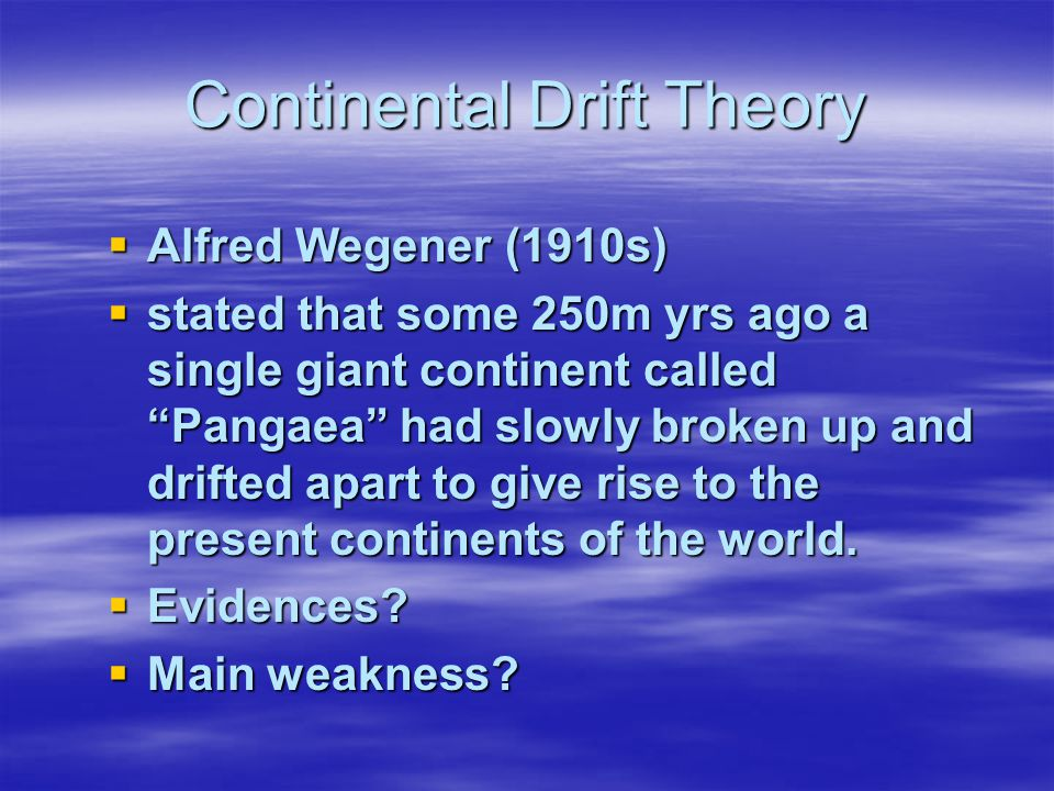 Continental Drift Theory  Alfred Wegener (1910s)  stated that some 250m yrs ago a single giant continent called Pangaea had slowly broken up and drifted apart to give rise to the present continents of the world.