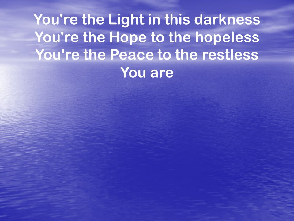 You're the Light in this darkness You're the Hope to the hopeless You're the Peace to the restless You are