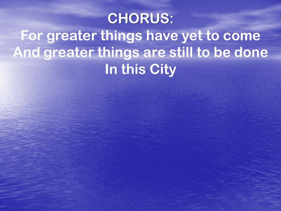Greater things have yet to come And greater things are still to be done In this City