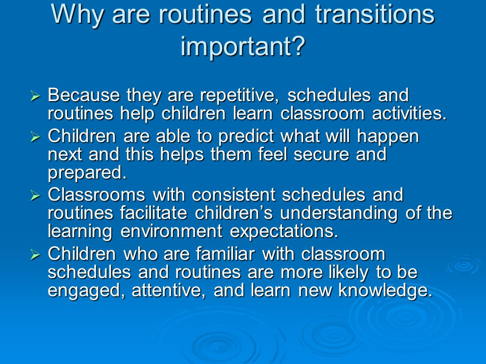 Why are routines and transitions important?  Because they are repetitive, schedules and routines help children learn classroom activities.  Children