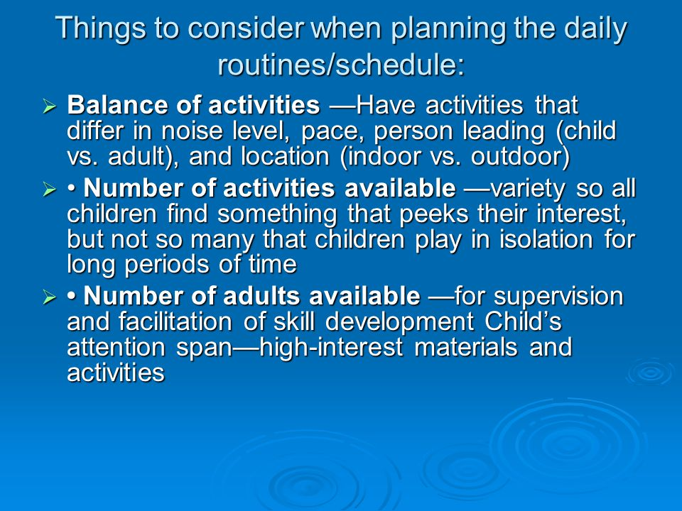 Things to consider when planning the daily routines/schedule:  Balance of activities —Have activities that differ in noise level, pace, person leading (child vs.