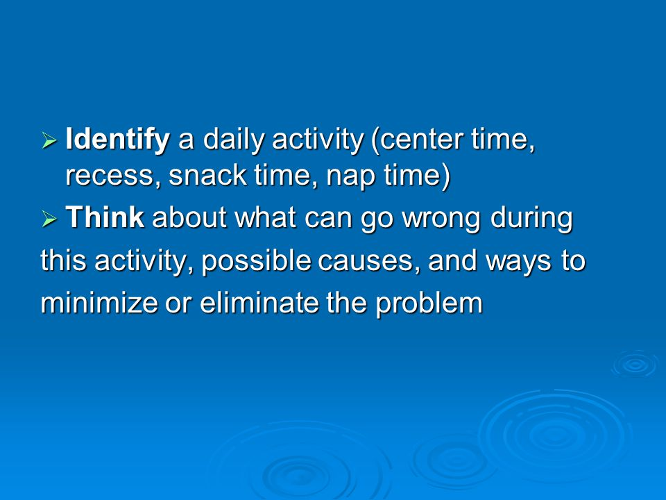  Identify a daily activity (center time, recess, snack time, nap time)  Think about what can go wrong during this activity, possible causes, and ways to minimize or eliminate the problem