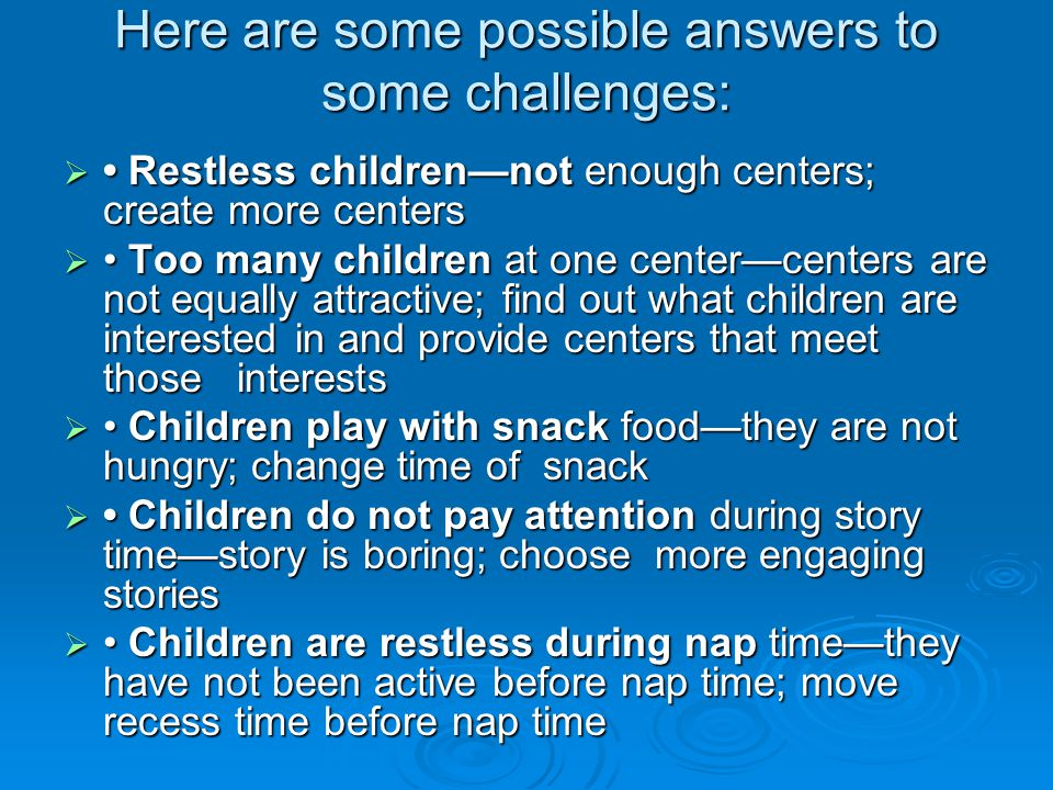 Here are some possible answers to some challenges:  Restless children—not enough centers; create more centers  Too many children at one center—cente
