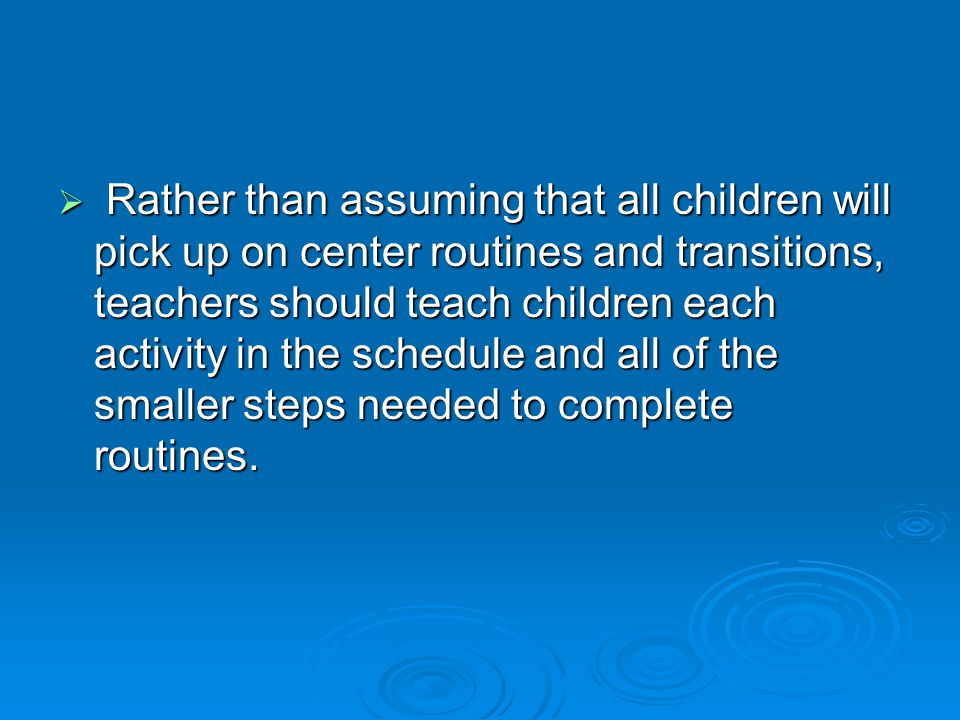  Rather than assuming that all children will pick up on center routines and transitions, teachers should teach children each activity in the schedule