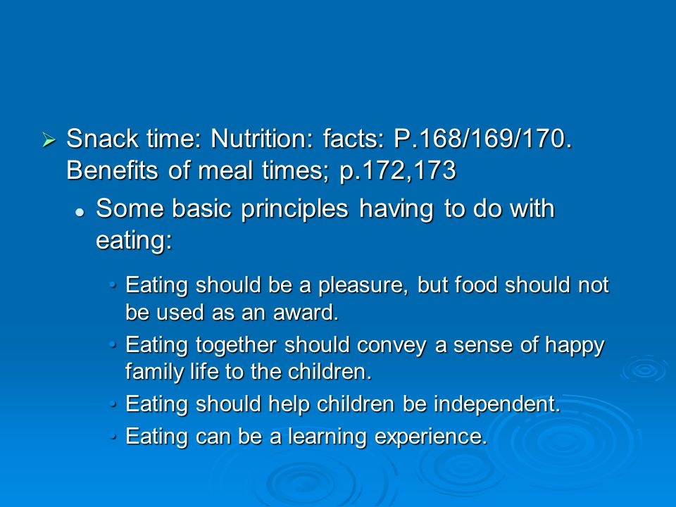  Snack time: Nutrition: facts: P.168/169/170. Benefits of meal times; p.172,173 Some basic principles having to do with eating: Some basic principles