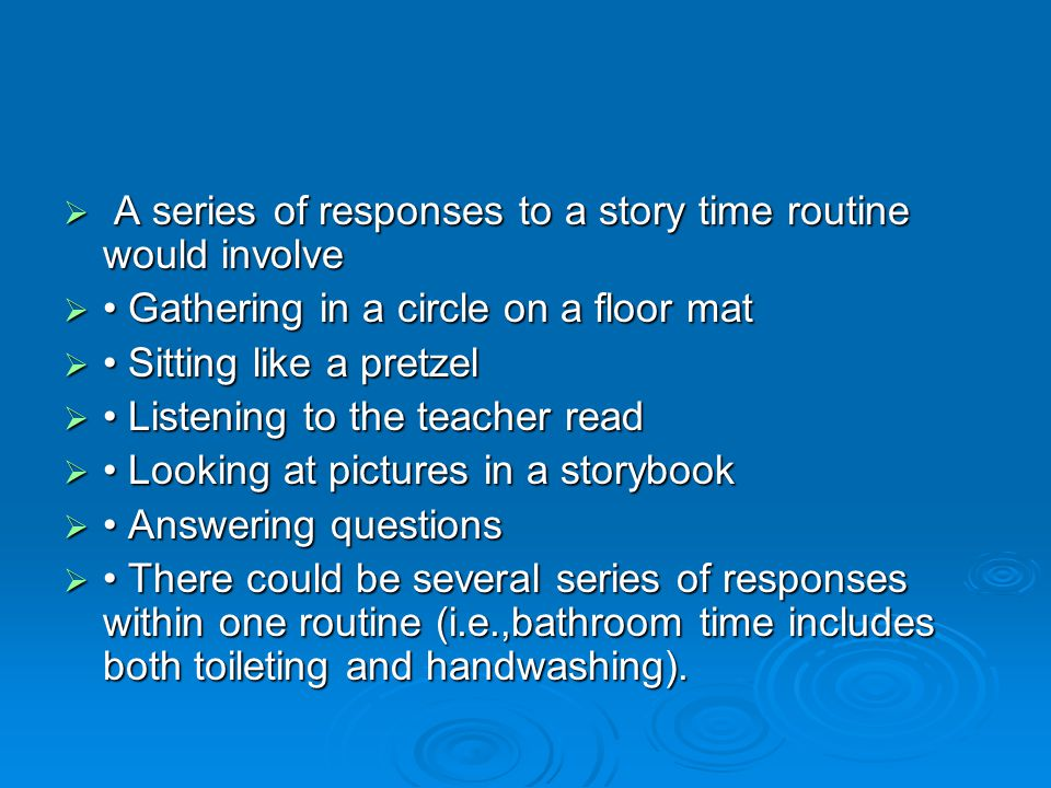  A series of responses to a story time routine would involve  Gathering in a circle on a floor mat  Sitting like a pretzel  Listening to the teach