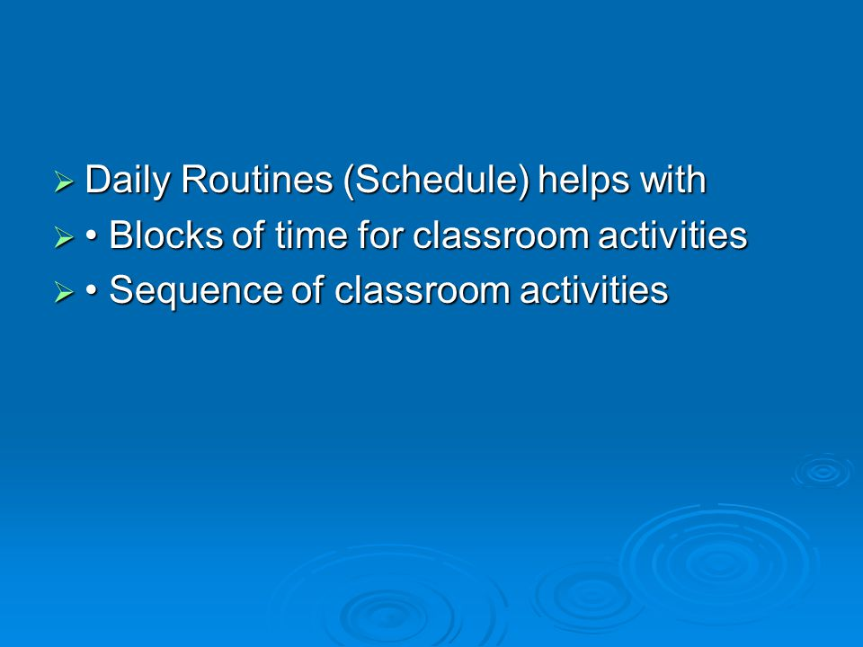  Daily Routines (Schedule) helps with  Blocks of time for classroom activities  Sequence of classroom activities