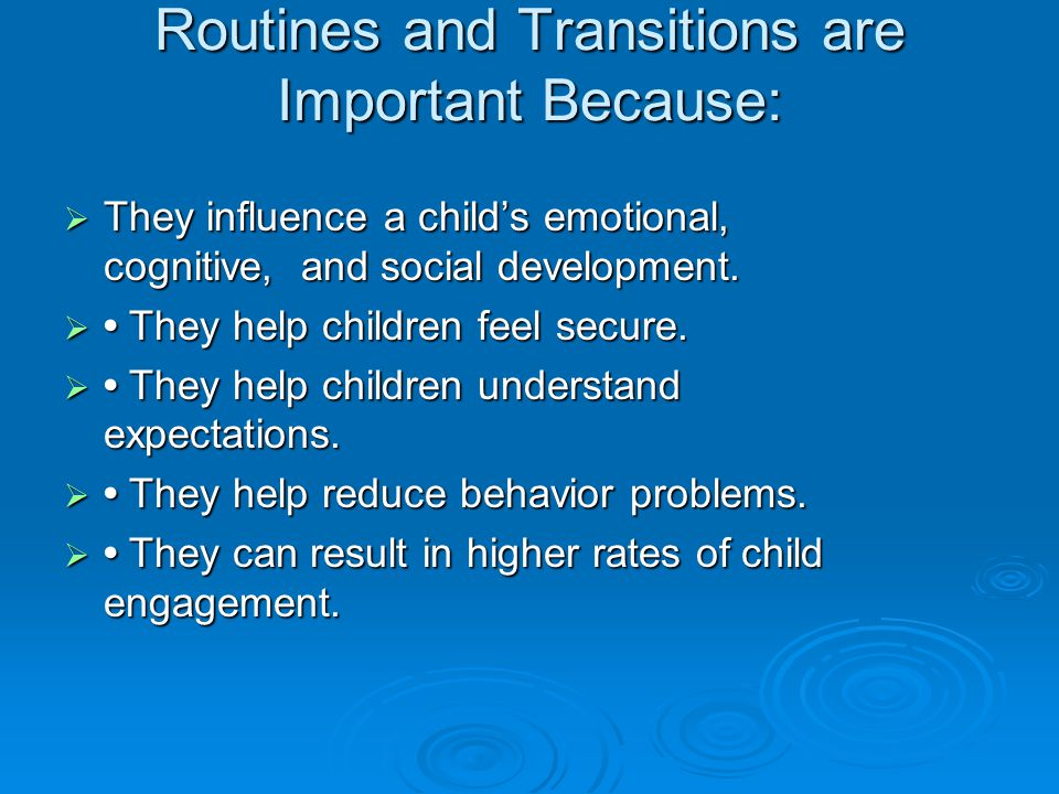 Routines and Transitions are Important Because:  They influence a child's emotional, cognitive, and social development.