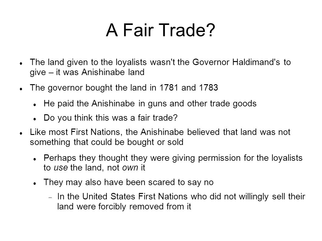 A Fair Trade? The land given to the loyalists wasn't the Governor Haldimand's to give – it was Anishinabe land The governor bought the land in 1781 an
