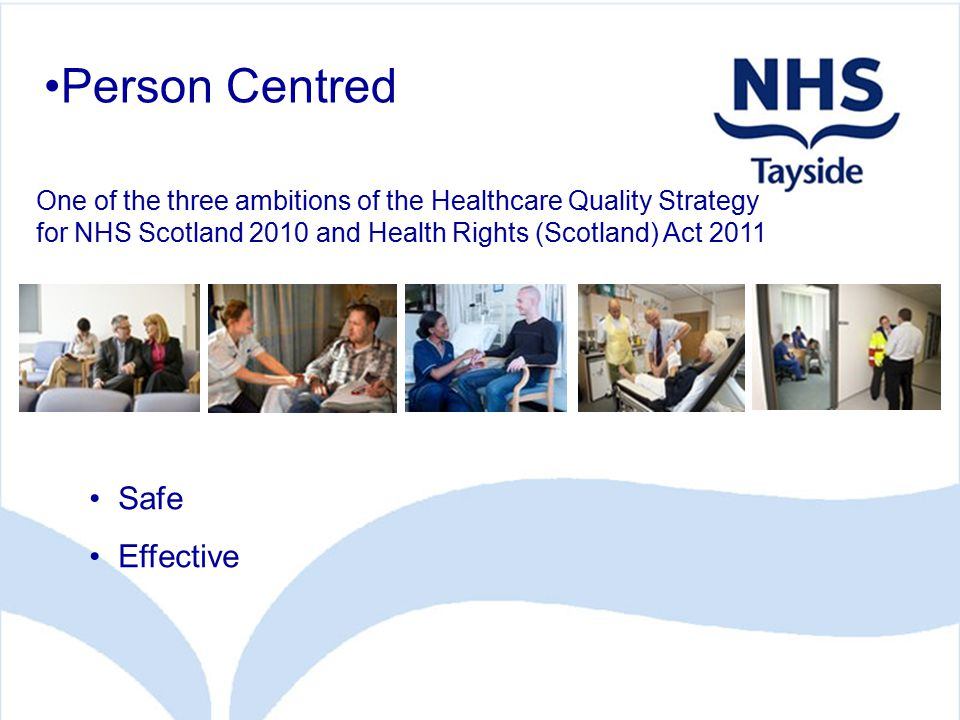 Person Centred Safe Effective One of the three ambitions of the Healthcare Quality Strategy for NHS Scotland 2010 and Health Rights (Scotland) Act 2011
