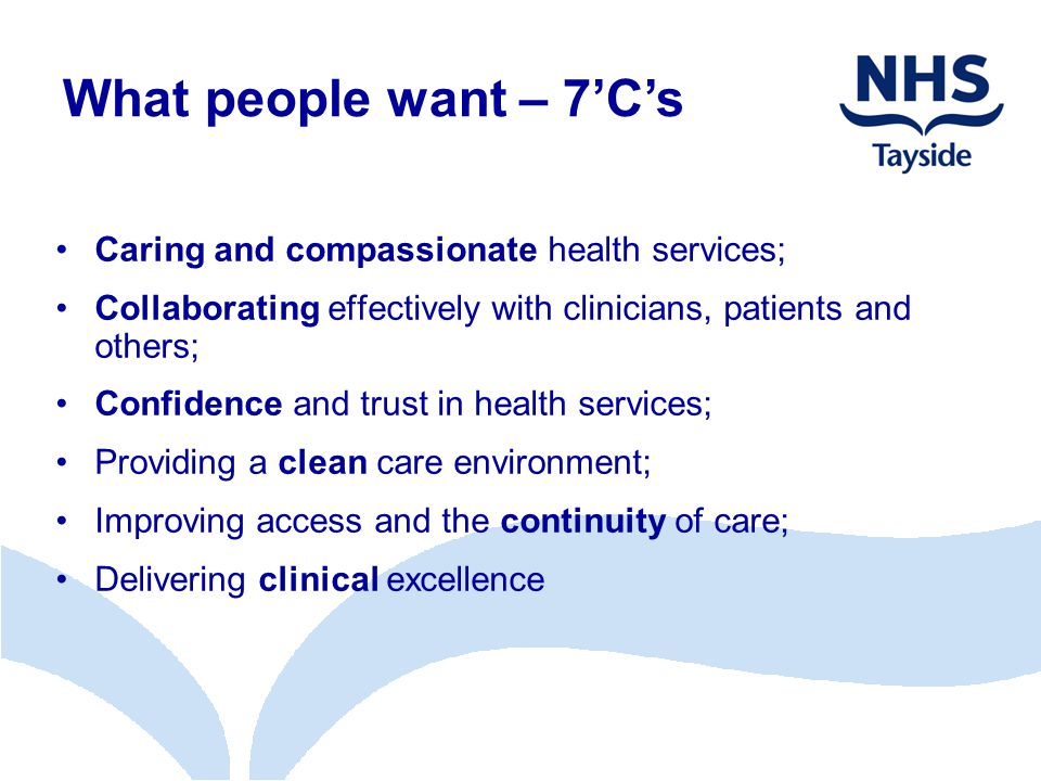 Caring and compassionate health services; Collaborating effectively with clinicians, patients and others; Confidence and trust in health services; Providing a clean care environment; Improving access and the continuity of care; Delivering clinical excellence What people want – 7'C's