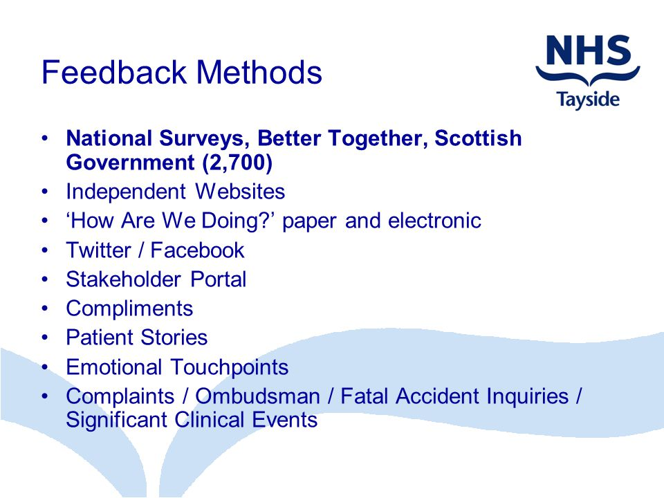 Feedback Methods National Surveys, Better Together, Scottish Government (2,700) Independent Websites 'How Are We Doing ' paper and electronic Twitter / Facebook Stakeholder Portal Compliments Patient Stories Emotional Touchpoints Complaints / Ombudsman / Fatal Accident Inquiries / Significant Clinical Events