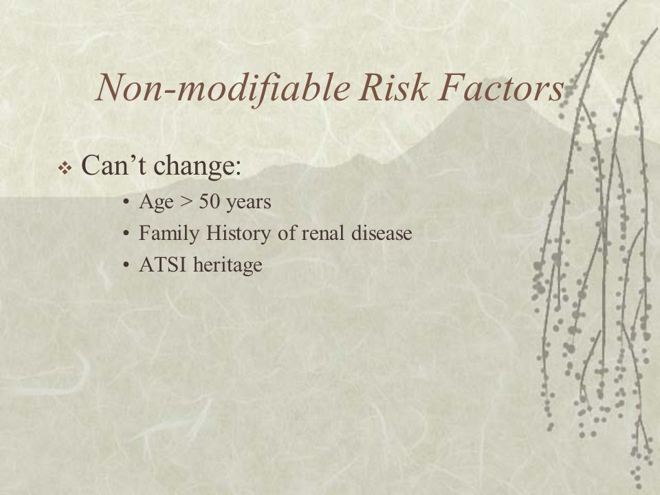 Non-modifiable Risk Factors  Can't change: Age > 50 years Family History of renal disease ATSI heritage
