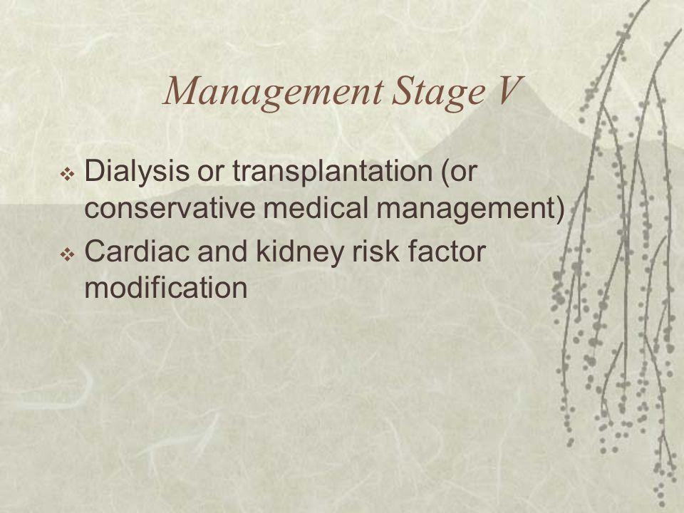 Management Stage V  Dialysis or transplantation (or conservative medical management)  Cardiac and kidney risk factor modification