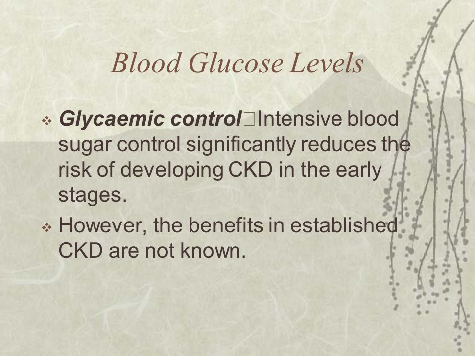 Blood Glucose Levels  Glycaemic control Intensive blood sugar control significantly reduces the risk of developing CKD in the early stages.