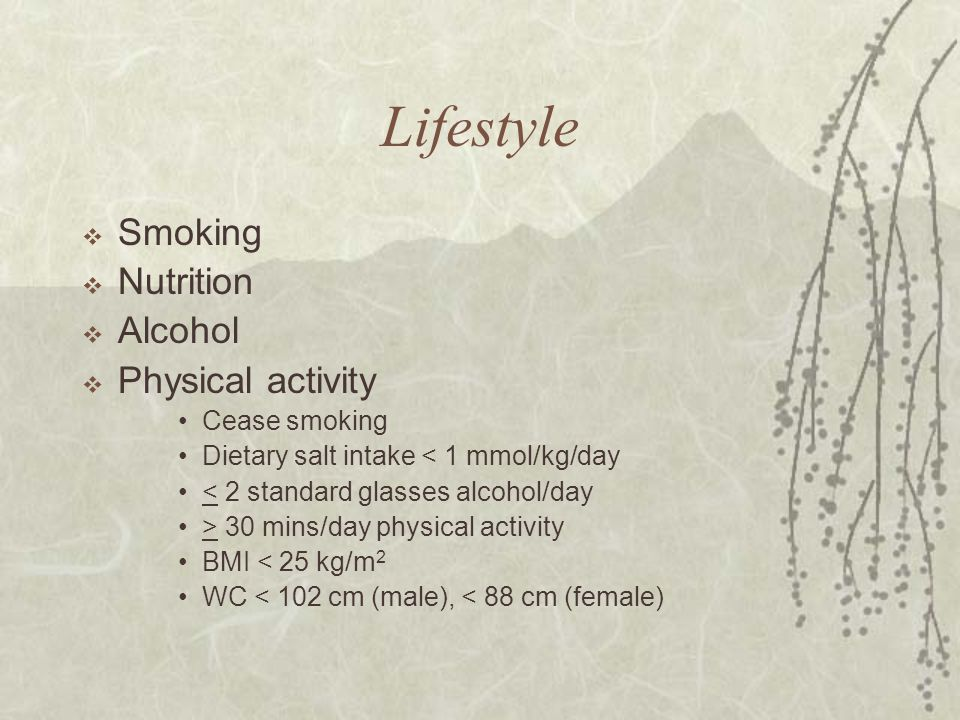 Lifestyle  Smoking  Nutrition  Alcohol  Physical activity Cease smoking Dietary salt intake < 1 mmol/kg/day < 2 standard glasses alcohol/day > 30 mins/day physical activity BMI < 25 kg/m 2 WC < 102 cm (male), < 88 cm (female)