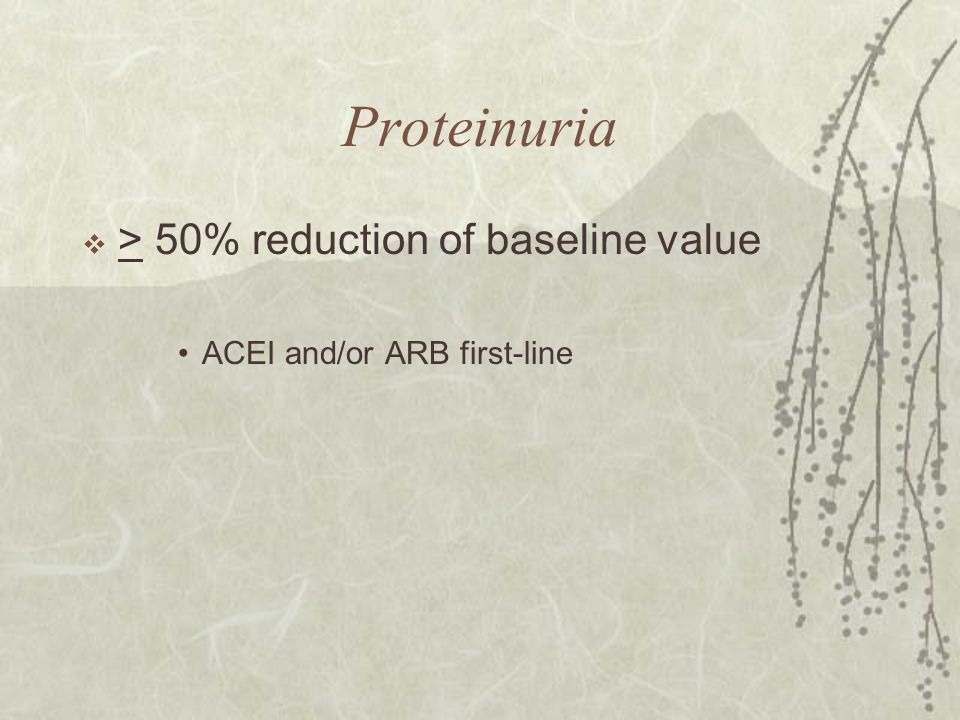 Proteinuria  > 50% reduction of baseline value ACEI and/or ARB first-line