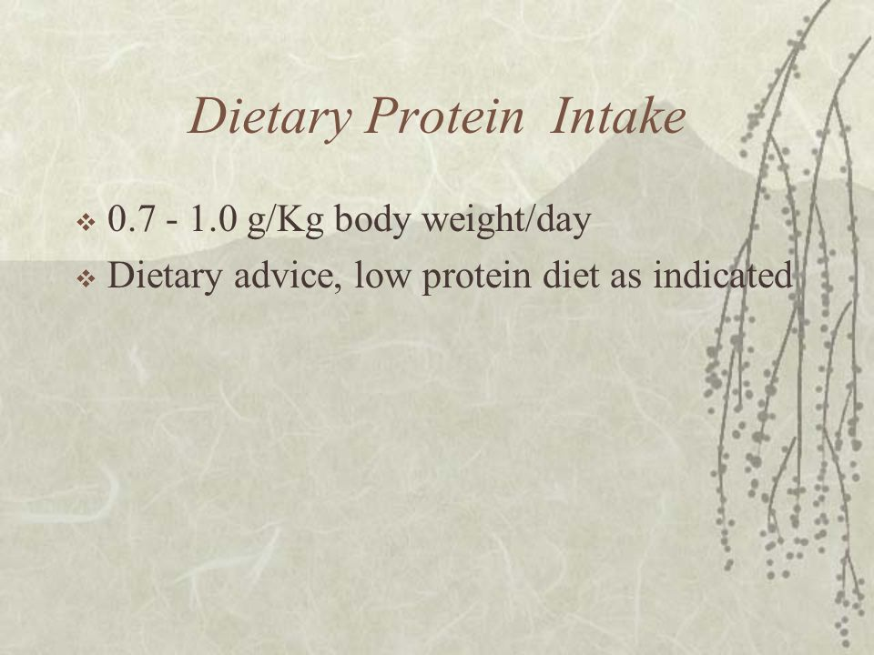 Dietary Protein Intake  0.7 - 1.0 g/Kg body weight/day  Dietary advice, low protein diet as indicated