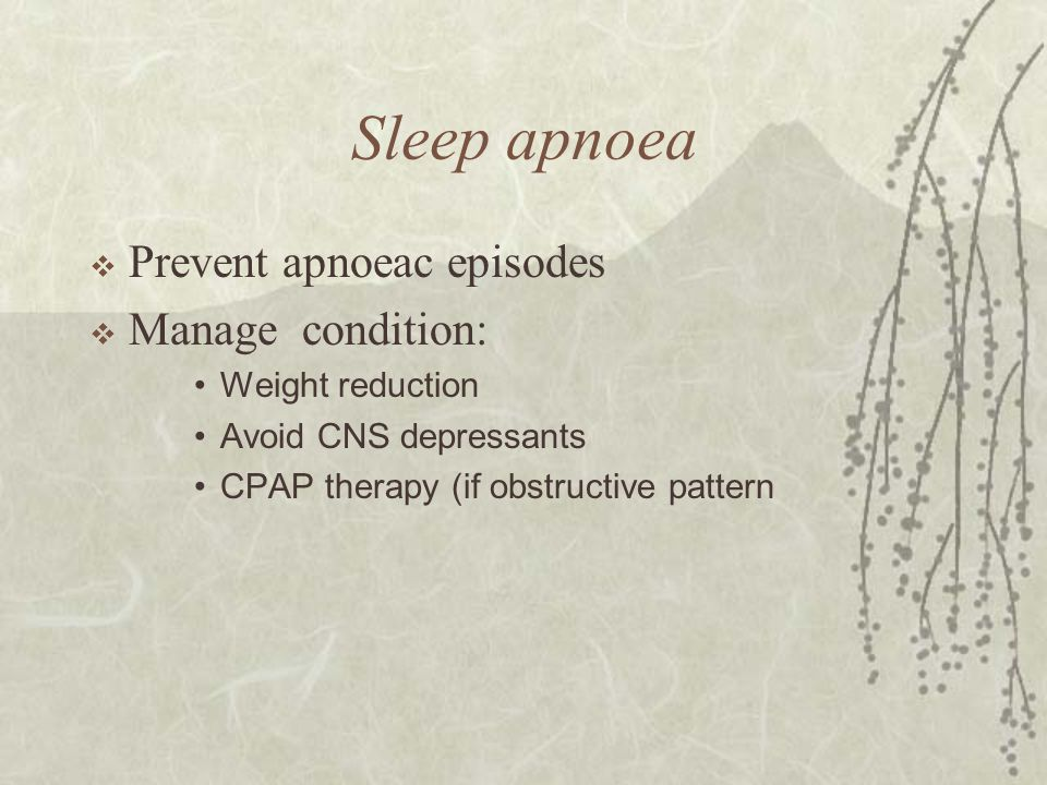 Sleep apnoea  Prevent apnoeac episodes  Manage condition: Weight reduction Avoid CNS depressants CPAP therapy (if obstructive pattern