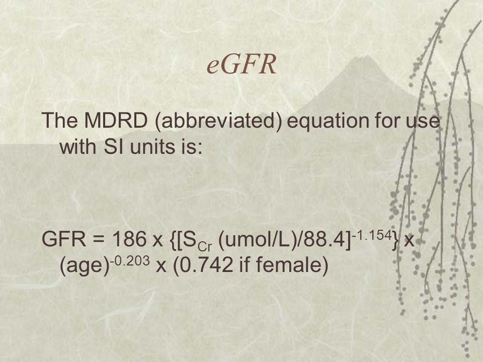 eGFR The MDRD (abbreviated) equation for use with SI units is: GFR = 186 x {[S Cr (umol/L)/88.4] -1.154 } x (age) -0.203 x (0.742 if female)