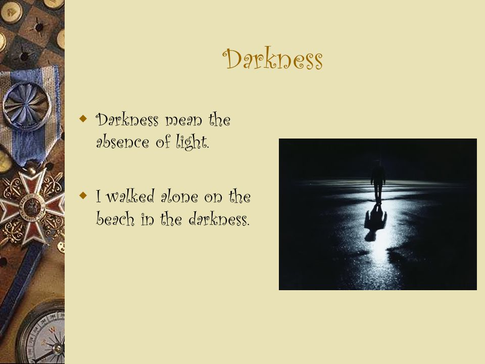 Darkness  Darkness mean the absence of light.  I walked alone on the beach in the darkness.