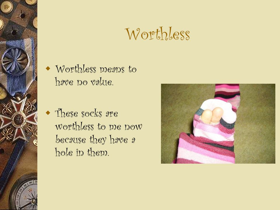 Worthless  Worthless means to have no value.  These socks are worthless to me now because they have a hole in them.