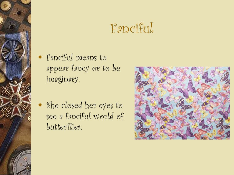 Fanciful  Fanciful means to appear fancy or to be imaginary.  She closed her eyes to see a fanciful world of butterflies.