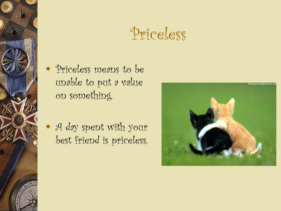 Priceless  Priceless means to be unable to put a value on something.  A day spent with your best friend is priceless.