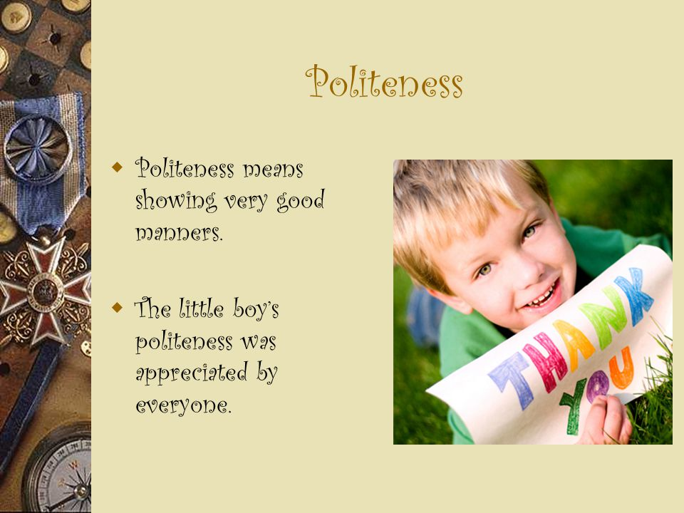 Politeness  Politeness means showing very good manners.  The little boy's politeness was appreciated by everyone.