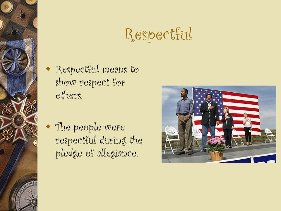 Respectful  Respectful means to show respect for others.  The people were respectful during the pledge of allegiance.