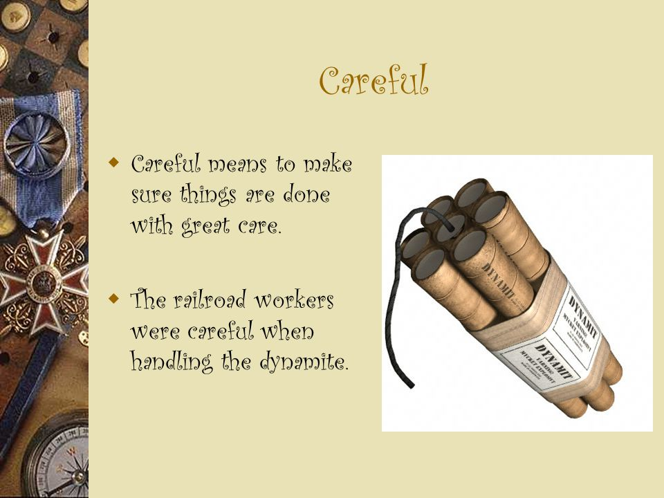 Careful  Careful means to make sure things are done with great care.  The railroad workers were careful when handling the dynamite.