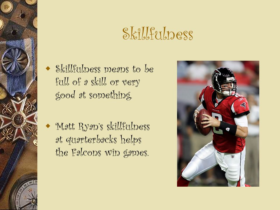 Skillfulness  Skillfulness means to be full of a skill or very good at something.  Matt Ryan's skillfulness at quarterbacks helps the Falcons win ga