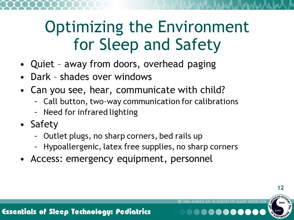 12 Optimizing the Environment for Sleep and Safety Quiet – away from doors, overhead paging Dark – shades over windows Can you see, hear, communicate with child.