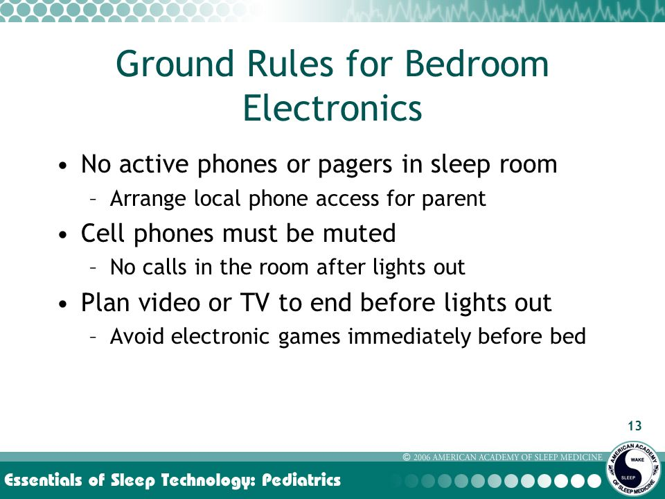 13 Ground Rules for Bedroom Electronics No active phones or pagers in sleep room –Arrange local phone access for parent Cell phones must be muted –No calls in the room after lights out Plan video or TV to end before lights out –Avoid electronic games immediately before bed