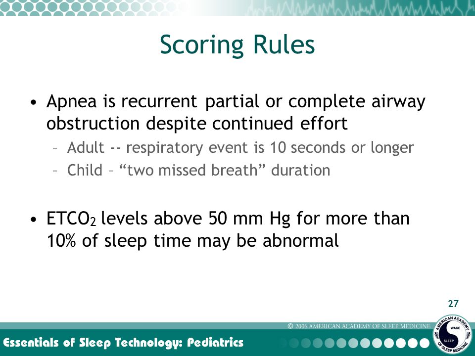27 Scoring Rules Apnea is recurrent partial or complete airway obstruction despite continued effort –Adult -- respiratory event is 10 seconds or longer –Child – two missed breath duration ETCO 2 levels above 50 mm Hg for more than 10% of sleep time may be abnormal