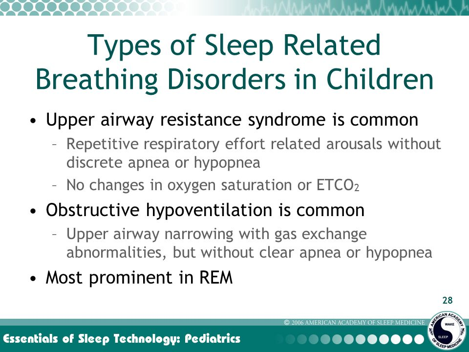 28 Types of Sleep Related Breathing Disorders in Children Upper airway resistance syndrome is common –Repetitive respiratory effort related arousals without discrete apnea or hypopnea –No changes in oxygen saturation or ETCO 2 Obstructive hypoventilation is common –Upper airway narrowing with gas exchange abnormalities, but without clear apnea or hypopnea Most prominent in REM