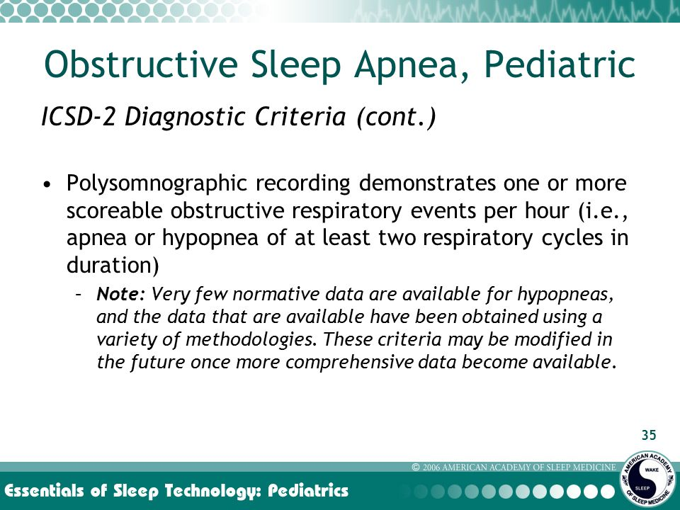 35 ICSD-2 Diagnostic Criteria (cont.) Polysomnographic recording demonstrates one or more scoreable obstructive respiratory events per hour (i.e., apnea or hypopnea of at least two respiratory cycles in duration) –Note: Very few normative data are available for hypopneas, and the data that are available have been obtained using a variety of methodologies.