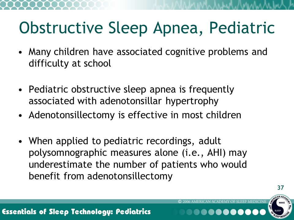 37 Obstructive Sleep Apnea, Pediatric Many children have associated cognitive problems and difficulty at school Pediatric obstructive sleep apnea is frequently associated with adenotonsillar hypertrophy Adenotonsillectomy is effective in most children When applied to pediatric recordings, adult polysomnographic measures alone (i.e., AHI) may underestimate the number of patients who would benefit from adenotonsillectomy