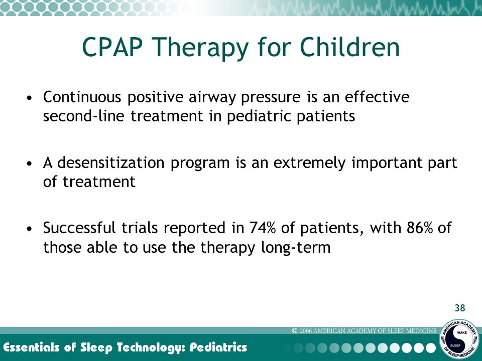38 CPAP Therapy for Children Continuous positive airway pressure is an effective second-line treatment in pediatric patients A desensitization program is an extremely important part of treatment Successful trials reported in 74% of patients, with 86% of those able to use the therapy long-term