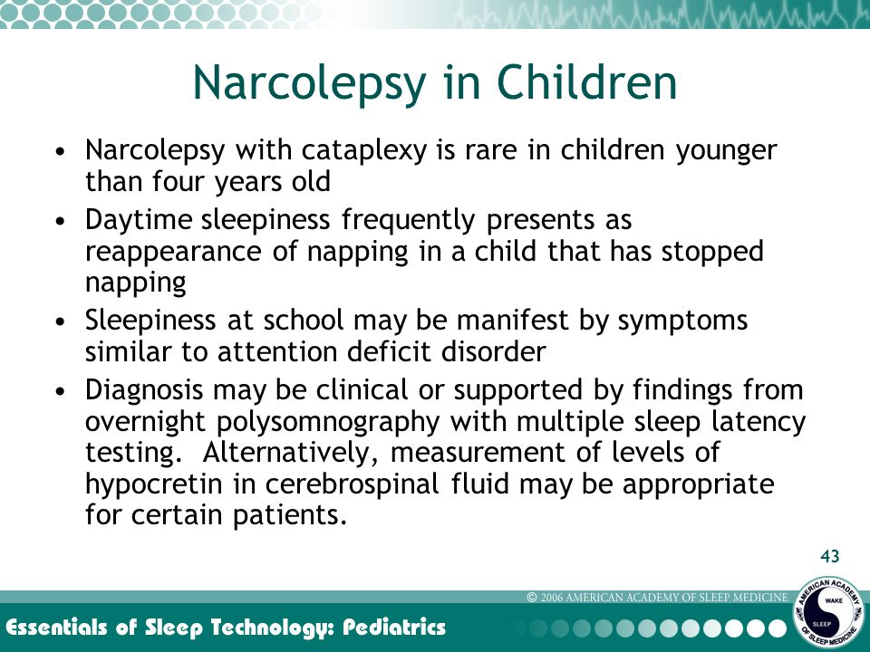 43 Narcolepsy in Children Narcolepsy with cataplexy is rare in children younger than four years old Daytime sleepiness frequently presents as reappearance of napping in a child that has stopped napping Sleepiness at school may be manifest by symptoms similar to attention deficit disorder Diagnosis may be clinical or supported by findings from overnight polysomnography with multiple sleep latency testing.