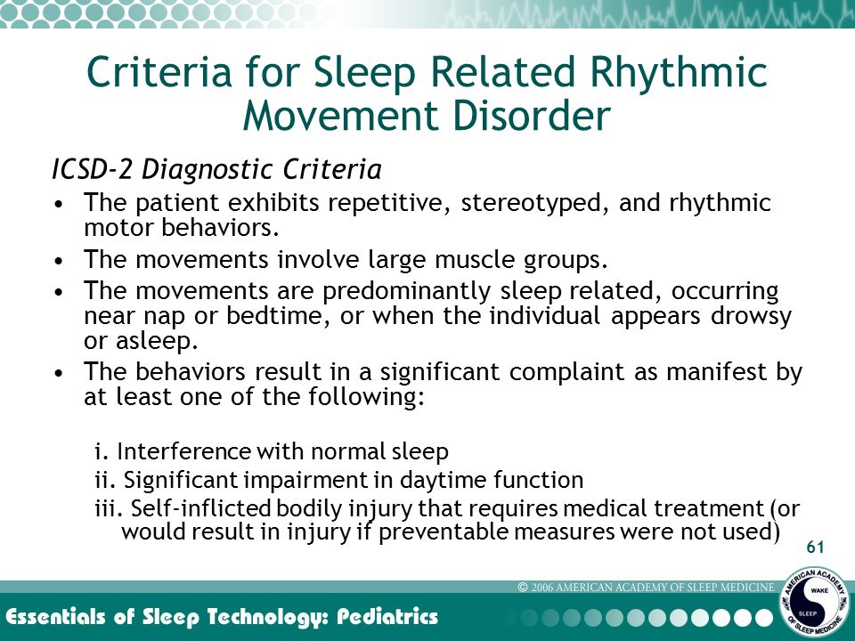 61 Criteria for Sleep Related Rhythmic Movement Disorder ICSD-2 Diagnostic Criteria The patient exhibits repetitive, stereotyped, and rhythmic motor behaviors.