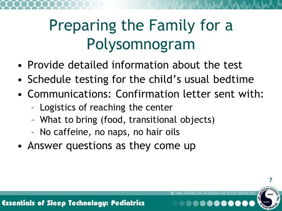 7 Preparing the Family for a Polysomnogram Provide detailed information about the test Schedule testing for the child's usual bedtime Communications: Confirmation letter sent with: –Logistics of reaching the center –What to bring (food, transitional objects) –No caffeine, no naps, no hair oils Answer questions as they come up